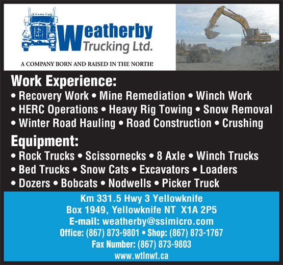 Weatherby Trucking Ltd (867-873-1767) - Display Ad - Km 331.5 Hwy 3 Yellowknife Equipment: Rock Trucks   Scissornecks   8 Axle   Winch Trucks Bed Trucks   Snow Cats   Excavators   Loaders Winter Road Hauling   Road Construction   Crushing Dozers   Bobcats   Nodwells   Picker Truck Office: A COMPANY BORN AND RAISED IN THE NORTH! Work Experience: Recovery Work   Mine Remediation   Winch Work HERC Operations   Heavy Rig Towing   Snow Removal Box 1949, Yellowknife NT  X1A 2P5 E-mail: (867) 873-9801 Shop: (867) 873-1767 Fax Number: (867) 873-9803 www.wtlnwt.ca
