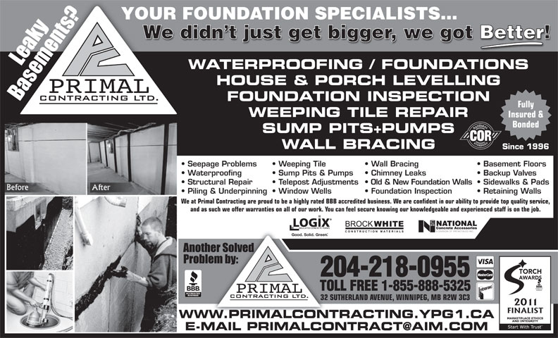 Primal Contracting Ltd (204-218-0955) - Annonce illustrée======= - Chimney Leaks  Sump Pits & Pumps YOUR FOUNDATION SPECIALISTS... We didn t just get bigger, we got Better! WATERPROOFING / FOUNDATIONS HOUSE & PORCH LEVELLING FOUNDATION INSPECTION Fully WEEPING TILE REPAIR Insured & Bonded SUMP PITS+PUMPS WALL BRACING Since 1996 Seepage Problems Wall Bracing  Weeping Tile Basement Floors Waterproofing Backup Valves Structural Repair Old & New Foundation Walls  Telepost Adjustments Sidewalks & Pads Piling & Underpinning Foundation Inspection  Window Wells Retaining Walls We at Primal Contracting are proud to be a highly rated BBB accredited business. We are confident in our ability to provide top quality service, and as such we offer warranties on all of our work. You can feel secure knowing our knowledgeable and experienced staff is on the job. Good. Solid. Green TORCH 204-218-0955 AWARDS TOLL FREE 1-855-888-5325 32 SUTHERLAND AVENUE, WINNIPEG, MB R2W 3C3 WWW.PRIMALCONTRACTING.YPG1.CA