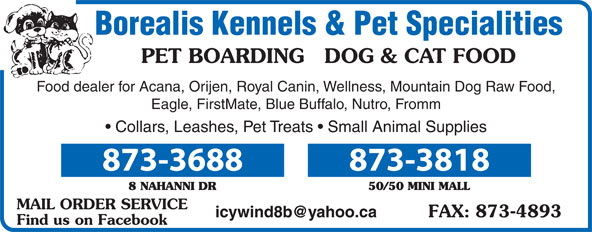 Borealis Kennels & Pet Specialties (867-873-3688) - Annonce illustrée======= - Borealis Kennels & Pet Specialities PET BOARDING   DOG & CAT FOOD Food dealer for Acana, Orijen, Royal Canin, Wellness, Mountain Dog Raw Food, Eagle, FirstMate, Blue Buffalo, Nutro, Fromm Collars, Leashes, Pet Treats   Small Animal Supplies 873-3688 873-3818 MAIL ORDER SERVICE Find us on Facebook Borealis Kennels & Pet Specialities PET BOARDING   DOG & CAT FOOD Food dealer for Acana, Orijen, Royal Canin, Wellness, Mountain Dog Raw Food, Eagle, FirstMate, Blue Buffalo, Nutro, Fromm Collars, Leashes, Pet Treats   Small Animal Supplies 873-3688 873-3818 Find us on Facebook MAIL ORDER SERVICE