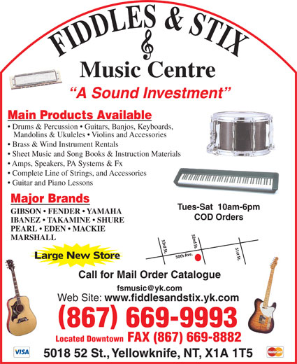 Fiddles & Stix Music Centre Ltd (867-669-9993) - Display Ad - FIDDLES & STIXMusic Centre A Sound Investment Main Products Available Drums & Percussion   Guitars, Banjos, Keyboards, Mandolins & Ukuleles   Violins and Accessories Brass & Wind Instrument Rentals Sheet Music and Song Books & Instruction Materials Amps, Speakers, PA Systems & Fx Complete Line of Strings, and Accessories Guitar and Piano Lessons Major Brands Tues-Sat  10am-6pm GIBSON   FENDER   YAMAHA COD Orders IBANEZ   TAKAMINE   SHURE PEARL   EDEN   MACKIE 52nd St. MARSHALL 53rd St. 51st St.50th Ave. Large New Store Call for Mail Order Catalogue Web Site: www.fiddlesandstix.yk.com 867 669-9993 Located Downtown FAX (867) 669-8882 5018 52 St., Yellowknife, NT, X1A 1T5