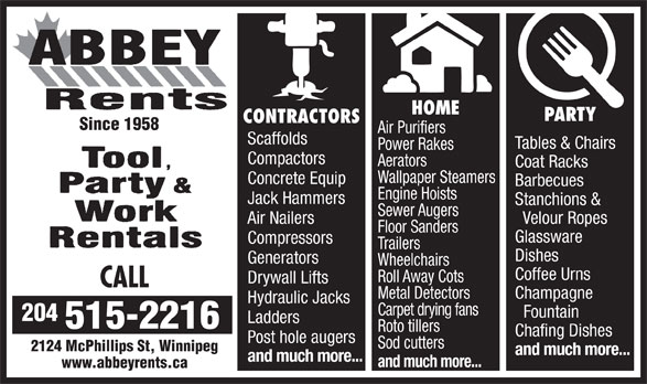 Abbey Rents (204-633-5624) - Annonce illustrée======= - HOME PARTY CONTRACTORS Since 1958 Air Purifiers Scaffolds Tables & Chairs Power Rakes Compactors Aerators Coat Racks Wallpaper Steamers Concrete Equip Barbecues Engine Hoists Jack Hammers Stanchions & Sewer Augers Air Nailers Velour Ropes Floor Sanders Glassware Compressors Trailers Dishes Generators Wheelchairs Coffee Urns Roll Away Cots Drywall Lifts CALL Metal Detectors Champagne Hydraulic Jacks Carpet drying fans Fountain 204 Ladders 515-2216 Roto tillers Chafing Dishes Post hole augers Sod cutters 2124 McPhillips St, Winnipeg and much more... and much more... www.abbeyrents.ca