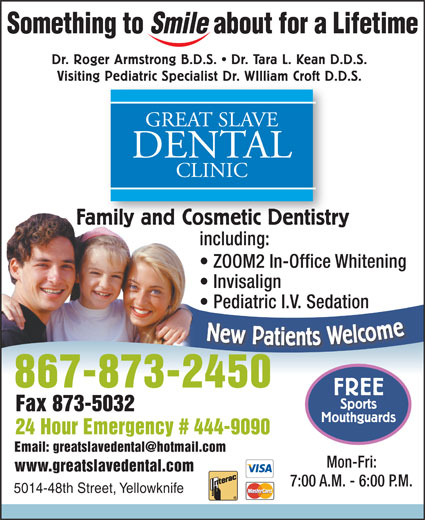 Great Slave Dental Clinic (867-873-2450) - Annonce illustrée======= - Dr. Roger Armstrong B.D.S.   Dr. Tara L. Kean D.D.S. Visiting Pediatric Specialist Dr. WIlliam Croft D.D.S. Pediatric Specialist Dr. WIlliam Croft D. GREAT SLAVE DENTAL CLINIC Family and Cosmetic DentistrymilyandCosmeticDentistr including: ZOOM2 In-Office Whitening Invisalign Pediatric I.V. Sedation New Patients Welcom 867-873-2450 FREE Sports Fax 873-5032 Mouthguards 24 Hour Emergency # 444-9090 Mon-Fri: www.greatslavedental.com 7:00 A.M. - 6:00 P.M. 5014-48th Street, Yellowknife