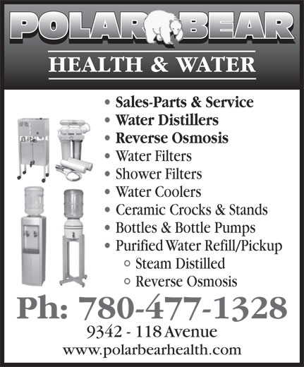 www.polarbearhealth.com (780-477-1328) - Annonce illustrée======= - HEALTH & WATER Sales-Parts & Service Water Distillers Reverse Osmosis Water Filters Shower Filters Water Coolers Ceramic Crocks & Stands Bottles & Bottle Pumps Purified Water Refill/Pickup Steam Distilled Reverse Osmosis Ph: 780-477-1328 9342 - 118 Avenue www.polarbearhealth.com