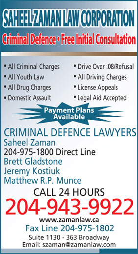 Saheel Zaman Law Corporation (204-943-9922) - Annonce illustrée======= - SAHEEL ZAMAN LAW CORPORATIONSAHEEL ZAMAN LAW CORPORATION Criminal Defence   Free Initial ConsultationCriminal Defence   Free Initial Consultation All Criminal Charges Drive Over .08/Refusal All Youth Law All Driving Charges All Drug Charges License Appeals Domestic Assault Legal Aid Accepted Payment Plans Available CRIMINAL DEFENCE LAWYERS Saheel Zaman 204-975-1800 Direct Line Brett Gladstone Jeremy Kostiuk Matthew R.P. Munce CALL 24 HOURS 204-943-9922 www.zamanlaw.ca Fax Line 204-975-1802 Suite 1130 - 363 Broadway