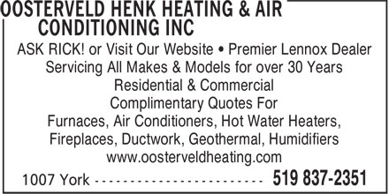 Henk Oosterveld Heating & Air Conditioning Inc (519-837-2351) - Display Ad - ASK RICK! or Visit Our Website • Premier Lennox Dealer Servicing All Makes & Models for over 30 Years Residential & Commercial Complimentary Quotes For Furnaces, Air Conditioners, Hot Water Heaters, Fireplaces, Ductwork, Geothermal, Humidifiers www.oosterveldheating.com