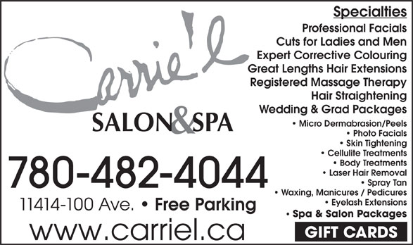 Carrie'L Salon & Spa (780-482-4044) - Annonce illustrée======= - Specialties Professional Facials Cuts for Ladies and Men Expert Corrective Colouring Great Lengths Hair Extensions Registered Massage Therapy Hair Straightening Wedding & Grad Packages Micro Dermabrasion/Peels Photo Facials Skin Tightening Cellulite Treatments Body Treatments Laser Hair Removal Spray Tan 780-482-4044 Waxing, Manicures / Pedicures Eyelash Extensions 11414-100 Ave. Free Parking Spa & Salon Packages GIFT CARDS www.carriel.ca Specialties Professional Facials Cuts for Ladies and Men Expert Corrective Colouring Great Lengths Hair Extensions Registered Massage Therapy Hair Straightening Wedding & Grad Packages Micro Dermabrasion/Peels Photo Facials Skin Tightening Cellulite Treatments Body Treatments Laser Hair Removal Spray Tan 780-482-4044 Waxing, Manicures / Pedicures Eyelash Extensions 11414-100 Ave. Free Parking Spa & Salon Packages GIFT CARDS www.carriel.ca
