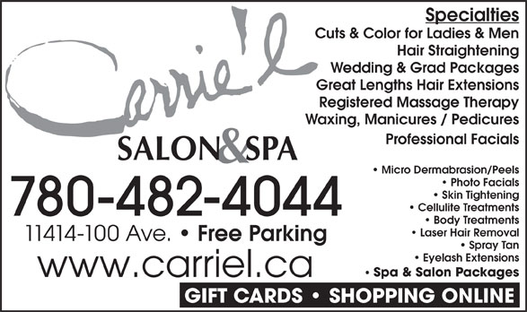 Carrie'L Salon & Spa (780-482-4044) - Annonce illustrée======= - Cuts & Color for Ladies & Men Hair Straightening Wedding & Grad Packages Great Lengths Hair Extensions Registered Massage Therapy Waxing, Manicures / Pedicures Professional Facials Micro Dermabrasion/Peels Photo Facials Skin Tightening Cellulite Treatments 780-482-4044 Body Treatments Laser Hair Removal 11414-100 Ave. Free Parking Specialties Spray Tan Eyelash Extensions Spa & Salon Packages www.carriel.ca Specialties Cuts & Color for Ladies & Men Hair Straightening Wedding & Grad Packages Great Lengths Hair Extensions Registered Massage Therapy Waxing, Manicures / Pedicures Professional Facials Micro Dermabrasion/Peels Photo Facials Skin Tightening Cellulite Treatments 780-482-4044 Body Treatments Laser Hair Removal 11414-100 Ave. Free Parking Spray Tan Eyelash Extensions Spa & Salon Packages www.carriel.ca GIFT CARDS   SHOPPING ONLINE GIFT CARDS   SHOPPING ONLINE
