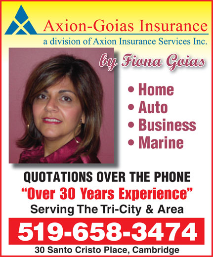 Axion-Goias Insurance Services (519-658-3474) - Annonce illustrée======= - by Fiona Goias Home Auto Business Marine QUOTATIONS OVER THE PHONE Over 30 Years Experience Serving The Tri-City & Area 519-658-3474 30 Santo Cristo Place, Cambridge