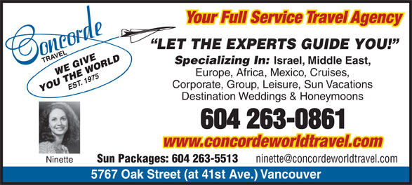 Concorde Travel Est 1975 (604-263-0861) - Display Ad - Your Full Service Travel Agency LET THE EXPERTS GUIDE YOU! TRAVEL5 Specializing In: Israel, Middle East, Europe, Africa, Mexico, Cruises, Corporate, Group, Leisure, Sun Vacations Destination Weddings & Honeymoons www.concordeworldtravel.com Sun Packages: 604 263-5513 Ninette 767 Oak Street (at 41st Ave.) Vancouver