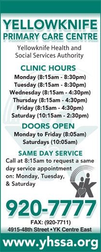 Yellowknife Primary Care Centre (867-920-7777) - Annonce illustrée======= - YELLOWKNIFE PRIMARY CARE CENTRE Yellowknife Health andYell knifHealthnd Social Services Authority CLINIC HOURS Monday (8:15am - 8:30pm) Tuesday (8:15am - 8:30pm) Wednesday (8:15am - 4:30pm) Thursday (8:15am - 4:30pm) Friday (8:15am - 4:30pm) Saturday (10:15am - 2:30pm) DOORS OPEN Monday to Friday (8:05am) Saturdays (10:05am) SAME DAY SERVICE Call at 8:15am to request a samequest a same day service appointmenttment on: Monday, Tuesday,y, & Saturday 920-7777 FAX: (920-7711)FAX: (920-7711) 4915-48th Street   YK Centre East www.yhssa.org