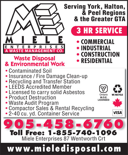 Miele Waste Disposal (905-458-6760) - Annonce illustrée======= - RESIDENTIAL & Environmental Work Licensed to carry solid Asbestos Product Destruction Waste Audit Program Compactor Sales & Rental Recycling 2-40 cu. yd. Container Service Toll Free: 1-855-740-1096Toll Free: 1-855-740-1096 Miele Enterprises 87 Wentworth Crt www.mieledisposal.com Waste Disposal Serving York, Halton, & Peel Regions & the Greater GTA 3 HR SERVICE COMMERCIAL ENTERPRISES INDUSTRIAL A WASTE MANAGEMENT CO. CONSTRUCTION Contaminated Soil Insurance / Fire Damage Clean-up Recycling and Transfer Station LEEDS Accredited Member
