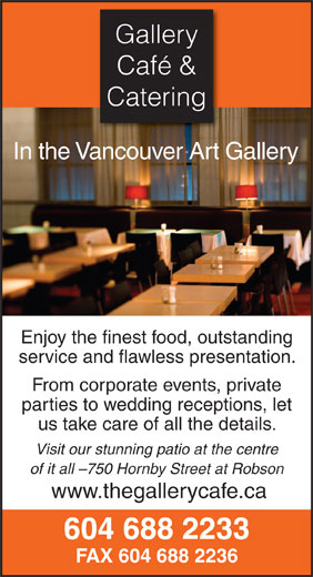 Gallery Cafe & Catering (604-688-2233) - Annonce illustrée======= - Gallery Café & Catering In the Vancouver Art Gallery Enjoy the finest food, outstanding service and flawless presentation. From corporate events, private parties to wedding receptions, let us take care of all the details. Visit our stunning patio at the centre of it all -750 Hornby Street at Robson www.thegallerycafe.ca 604 688 2233 FAX 604 688 2236