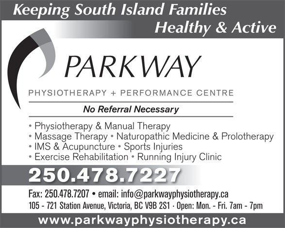 Parkway Physiotherapy & Performance Centre (250-478-7227) - Display Ad - No Referral Necessary Physiotherapy & Manual Therapy Massage Therapy   Naturopathic Medicine & Prolotherapy IMS & Acupuncture   Sports Injuries Exercise Rehabilitation   Running Injury Clinic 250.478.7227 105 - 721 Station Avenue, Victoria, BC V9B 2S1   Open: Mon. - Fri. 7am - 7pm www.parkwayphysiotherapy.ca Keeping South Island Families Healthy & Active