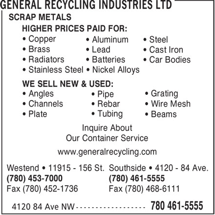 General Recycling Industries Ltd (780-461-5555) - Annonce illustrée======= - SCRAP METALS HIGHER PRICES PAID FOR: • Copper • Aluminum • Steel • Brass • Lead • Cast Iron • Radiators • Batteries • Car Bodies • Stainless Steel • Nickel Alloys WE SELL NEW & USED: • Grating • Angles • Pipe • Channels • Rebar • Wire Mesh • Tubing • Plate • Beams Inquire About Our Container Service www.generalrecycling.com Westend • 11915 - 156 St. Southside • 4120 - 84 Ave. (780) 453-7000 (780) 461-5555 Fax (780) 452-1736 Fax (780) 468-6111 HIGHER PRICES PAID FOR: • Copper • Aluminum • Steel • Brass • Lead • Cast Iron • Radiators • Batteries • Car Bodies • Stainless Steel • Nickel Alloys WE SELL NEW & USED: • Grating • Angles • Pipe • Channels SCRAP METALS • Rebar • Wire Mesh • Tubing • Plate • Beams Inquire About www.generalrecycling.com Westend • 11915 - 156 St. Southside • 4120 - 84 Ave. (780) 453-7000 (780) 461-5555 Fax (780) 452-1736 Fax (780) 468-6111 Our Container Service