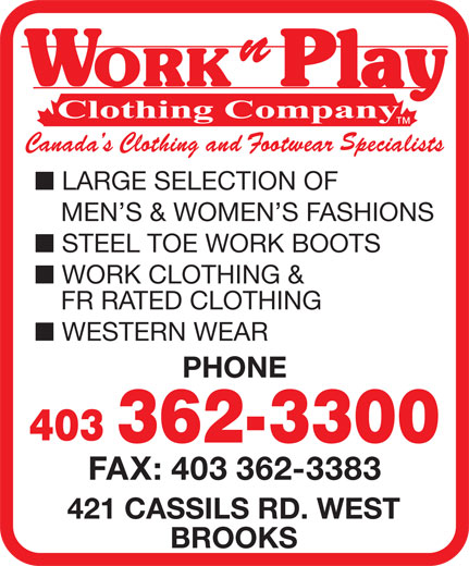 Work N Play 235 (403-362-3300) - Display Ad - FR RATED CLOTHING WESTERN WEAR PHONE 403 362-3300 FAX: 403 362-3383 421 CASSILS RD. WEST BROOKS LARGE SELECTION OF WORK CLOTHING & STEEL TOE WORK BOOTS MEN S & WOMEN S FASHIONS
