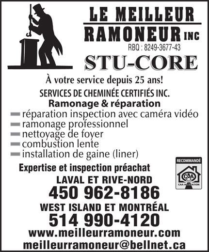 Le Meilleur Ramoneur Inc (450-962-8186) - Annonce illustrée======= - RBQ : 8249-3677-43 À votre service depuis 25 ans! SERVICES DE CHEMINÉE CERTIFIÉS INC. Ramonage & réparation réparation inspection avec caméra vidéo ramonage professionnel nettoyage de foyer combustion lente installation de gaine (liner) Expertise et inspection préachat LAVAL ET RIVE-NORD 450 962-8186 WEST ISLAND ET MONTRÉAL 514 990-4120 www.meilleurramoneur.com