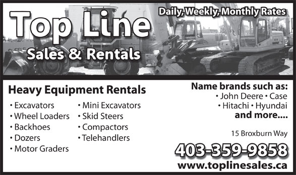 Top Line Sales & Rentals (403-331-5618) - Display Ad - Daily, Weekly, Monthly Rates Name brands such as: Heavy Equipment Rentals John Deere   Case Excavators Mini Excavators Hitachi   Hyundai and more.... Wheel Loaders  Skid Steers Backhoes Compactors 15 Broxburn Way Telehandlers Dozers Motor Graders 403-359-9858 www.toplinesales.cawww.toplinesales.ca
