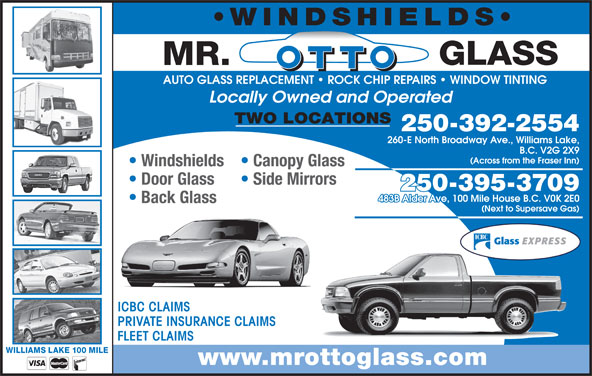 Mr Otto Glass Williams Lake (250-392-2554) - Display Ad - WINDSHIELDS AUTO GLASS REPLACEMENT   ROCK CHIP REPAIRS   WINDOW TINTING Locally Owned and Operated TWO LOCATIONS 250-392-2554 260-E North Broadway Ave., Williams Lake, B.C. V2G 2X9 (Across from the Fraser Inn) Windshields  Canopy Glass Door Glass Side Mirrors 250-395-3709 483B Alder Ave, 100 Mile House B.C. V0K 2E0 Back Glass (Next to Supersave Gas) ICBC CLAIMS PRIVATE INSURANCE CLAIMS FLEET CLAIMS WILLIAMS LAKE 100 MILE www.mrottoglass.com