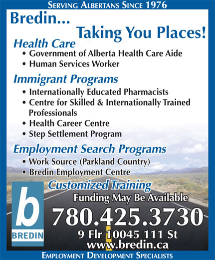Bredin Centre For Learning (780-425-3730) - Display Ad - 9 Flr 10045 111 St 780.425.3730 www.bredin.ca Bredin... Taking You Places! Health Care Government of Alberta Health Care Aide Human Services Worker Internationally Educated Pharmacists Centre for Skilled & Internationally Trained Professionals Health Career Centre Step Settlement Program Employment Search Programs Work Source (Parkland Country) Bredin Employment Centre Immigrant Programs Funding May Be Available Customized Training