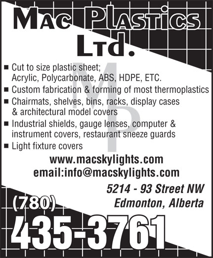 Mac Plastics Ltd (780-435-3761) - Display Ad - 5214 - 93 Street NW Edmonton, Alberta (780) Cut to size plastic sheet; Acrylic, Polycarbonate, ABS, HDPE, ETC. Custom fabrication & forming of most thermoplastics Chairmats, shelves, bins, racks, display cases & architectural model covers Industrial shields, gauge lenses, computer & instrument covers, restaurant sneeze guards Light fixture covers www.macskylights.com
