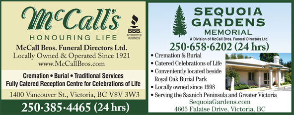 McCall Bros Funeral Directors (250-385-4465) - Display Ad - McCall Bros. Funeral Directors Ltd. 2506586202 24 hrs Cremation & Burial Locally Owned & Operated Since 1921 Catered Celebrations of Life www.McCallBros.com Conveniently located beside Cremation   Burial   Traditional Services Royal Oak Burial Park Fully Catered Reception Centre for Celebrations of Life Locally owned since 1998 1400 Vancouver St., Victoria, BC V8V 3W3 Serving the Saanich Peninsula and Greater Victoria SequoiaGardens.com (24 hrs) 4665 Falaise Drive, Victoria, BC 2503854465 A Division of McCall Bros. Funeral Directors Ltd.