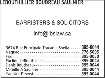 Lebouthillier Boudreau Saulnier (506-395-0044) - Annonce illustrée======= - 3674 Rue Principale Tracadie-Sheila ----- 395-0044 Euclide LeBouthillier -------------------- 395-0044 Denis Boudreau ------------------------ 395-0044 Yannick Devost ------------------------ 395-0044 BARRISTERS & SOLICITORS