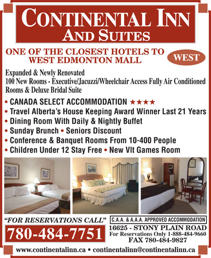 Continental Inn & Suites (780-484-7751) - Annonce illustrée======= - ONE OF THE CLOSEST HOTELS TO WEST EDMONTON MALL Expanded & Newly Renovated 100 New Rooms - Executive/Jacuzzi/Wheelchair Access Fully Air Conditioned Rooms & Deluxe Bridal Suite CANADA SELECT ACCOMMODATION HHHH Travel Alberta s House Keeping Award Winner Last 21 Years Dining Room With Daily & Nightly Buffet Sunday Brunch Seniors Discount Conference & Banquet Rooms From 10-400 People Children Under 12 Stay Free New Vlt Games Room C.A.A. & A.A.A. APPROVED ACCOMMODATION FOR RESERVATIONS CALL 16625 - STONY PLAIN ROAD For Reservations Only 1-888-484-9660 780-484-7751 FAX 780-484-9827 ONE OF THE CLOSEST HOTELS TO WEST EDMONTON MALL Expanded & Newly Renovated 100 New Rooms - Executive/Jacuzzi/Wheelchair Access Fully Air Conditioned Rooms & Deluxe Bridal Suite CANADA SELECT ACCOMMODATION HHHH Travel Alberta s House Keeping Award Winner Last 21 Years Dining Room With Daily & Nightly Buffet Sunday Brunch Seniors Discount Conference & Banquet Rooms From 10-400 People Children Under 12 Stay Free New Vlt Games Room C.A.A. & A.A.A. APPROVED ACCOMMODATION FOR RESERVATIONS CALL 16625 - STONY PLAIN ROAD For Reservations Only 1-888-484-9660 780-484-7751 FAX 780-484-9827