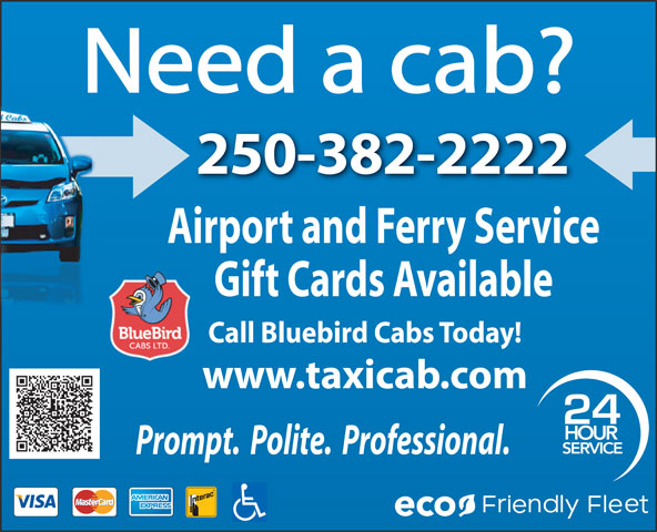 Blue Bird Cabs Ltd (250-382-2222) - Annonce illustrée======= - Need a cab? 250-382-2222 Airport and Ferry Service Gift Cards Available Call Bluebird Cabs Today! www.taxicab.com 24 HOUR SERVICE Prompt.  Polite.  Professional. eco
