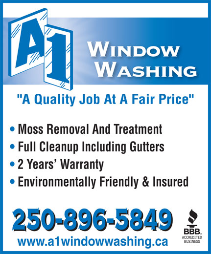 "A 1 Window Washing Inc (250-896-5849) - Display Ad - ""A Quality Job At A Fair Price"" Moss Removal And Treatment Full Cleanup Including Gutters 2 Years  Warranty Environmentally Friendly & Insured www.a1windowwashing.ca ""A Quality Job At A Fair Price"" Moss Removal And Treatment Full Cleanup Including Gutters 2 Years  Warranty Environmentally Friendly & Insured www.a1windowwashing.ca"
