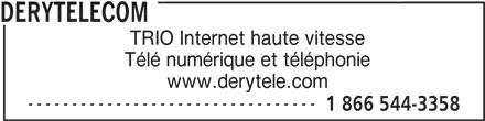 DERYtelecom (1-866-544-3358) - Annonce illustrée======= - DERYTELECOM TRIO Internet haute vitesse Télé numérique et téléphonie www.derytele.com --------------------------------- 1 866 544-3358 --------------------------------- 1 866 544-3358 DERYTELECOM TRIO Internet haute vitesse Télé numérique et téléphonie www.derytele.com