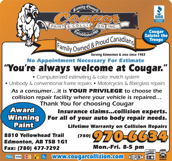 Cougar Paint & Collision Inc (780-477-6834) - Display Ad - Cougar Salutes the Troops Serving Edmonton & area since 1983 No Appointment Necessary For Estimate You re always welcome at Cougar. Computerized estimating & color match system Unibody & conventional frame repairs   Motorcycles & fibreglass repairs As a consumer it is YOUR PRIVILEGE to choose the collision repair facility where your vehicle is repaired Thank You for choosing Cougar Award Insurance claims collision experts. For all of your auto body repair needs. Winning Paint Lifetime Warranty on Collision Repairs 8810 Yellowhead Trail (780) 970-6634 Edmonton, AB T5B 1G1 Mon.-Fri. 8-5 pm Fax: (780) 477-7292 www.cougarcollision.com