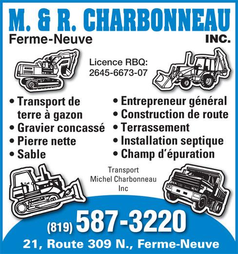 Les Transport Michel Charbonneau Inc (819-587-3220) - Display Ad - Ferme-Neuve Licence RBQ: 2645-6673-07 Entrepreneur général Transport de Construction de route terre à gazon Terrassement Gravier concassé Installation septique Pierre nette Champ d épuration Sable Transport Michel CharbonneauMich Inc (819) 587-3220 21, Route 309 N., Ferme-NeuveRoute 309 N.Ferme-Ne Ferme-Neuve Licence RBQ: 2645-6673-07 Entrepreneur général Transport de Construction de route terre à gazon Terrassement Gravier concassé Installation septique Pierre nette Champ d épuration Sable Transport Michel CharbonneauMich Inc (819) 587-3220 21, Route 309 N., Ferme-NeuveRoute 309 N.Ferme-Ne