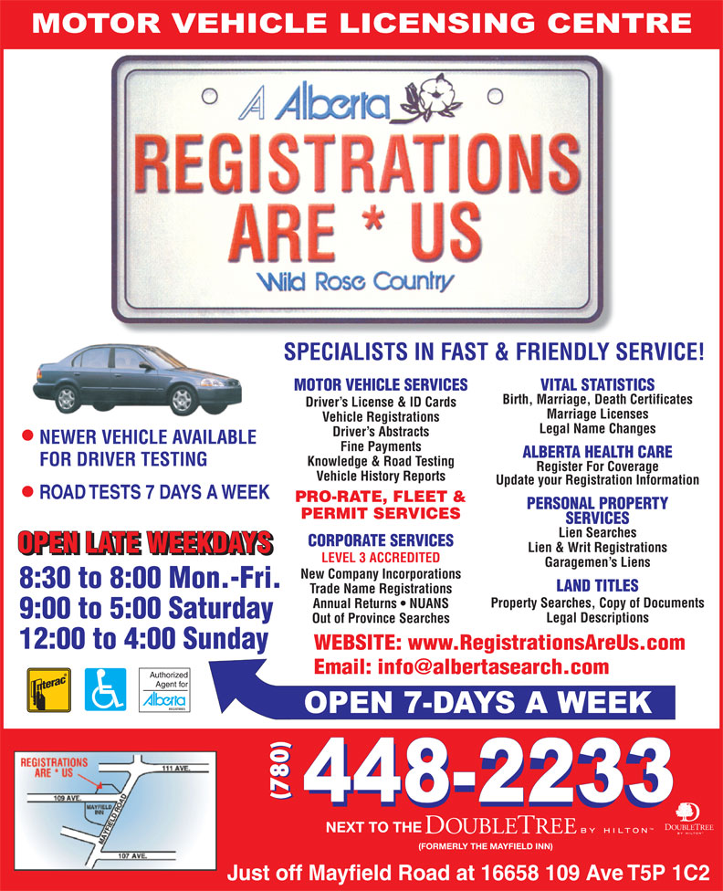 Registrations Are Us (780-448-2233) - Display Ad - Knowledge & Road Testing FOR DRIVER TESTING Register For Coverage Vehicle History Reports Update your Registration Information PRO-RATE, FLEET & PERSONAL PROPERTY PERMIT SERVICES SERVICES Lien Searches CORPORATE SERVICES Lien & Writ Registrations Garagemen s Liens LEVEL 3 ACCREDITED New Company Incorporations LAND TITLES Trade Name Registrations Property Searches, Copy of Documents Annual Returns   NUANS Legal Descriptions Out of Province Searches WEBSITE: www.RegistrationsAreUs.com (780) (FORMERLY THE MAYFIELD INN) NEXT TO THE MOTOR VEHICLE SERVICES SPECIALISTS IN FAST & FRIENDLY SERVICE! VITAL STATISTICS Birth, Marriage, Death Certificates Driver s License & ID Cards Marriage Licenses Vehicle Registrations Legal Name Changes Driver s Abstracts NEWER VEHICLE AVAILABLE Fine Payments ALBERTA HEALTH CARE