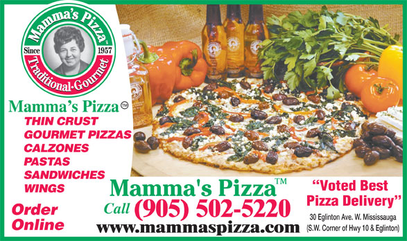 Mamma's Pizza (905-502-5220) - Annonce illustrée======= - GOURMET PIZZAS CALZONES PASTAS SANDWICHES Voted Best WINGS Pizza Delivery Call Order (905) 502-5220 30 Eglinton Ave. W. Mississauga Online (S.W. Corner of Hwy 10 & Eglinton) www.mammaspizza.com Mamma s Pizza THIN CRUST