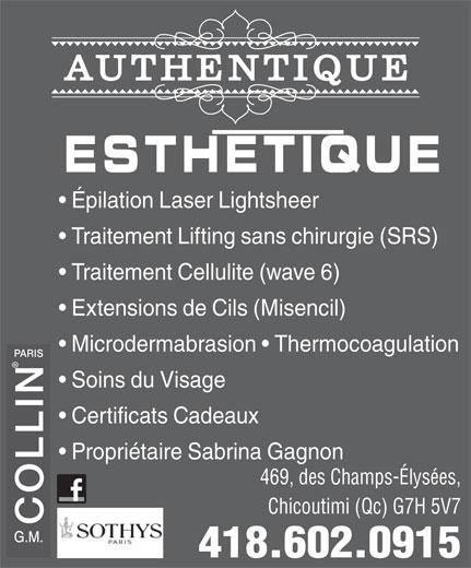 Authentique Esthétique (418-602-0915) - Annonce illustrée======= - Traitement Lifting sans chirurgie (SRS) Traitement Cellulite (wave 6) Extensions de Cils (Misencil) Microdermabrasion   Thermocoagulation PARIS Soins du Visage Certificats Cadeaux Propriétaire Sabrina Gagnon 469, des Champs-Élysées, Chicoutimi (Qc) G7H 5V7 COLLIN 418.602.0915 AUTHENTIQUE ESTHETIQUE Épilation Laser Lightsheer
