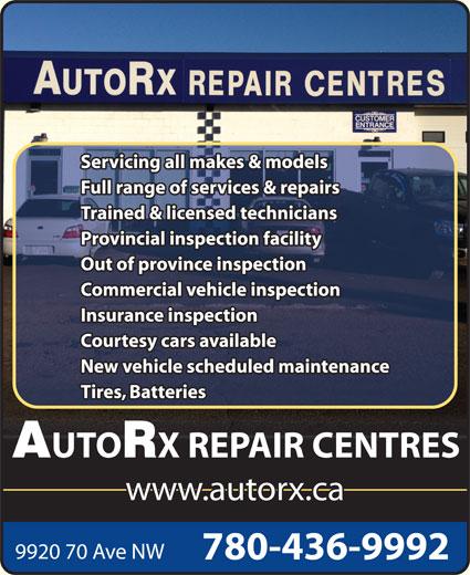 AutoRx Repair Centres Ltd (780-436-9992) - Display Ad - Servicing all makes & models Full range of services & repairs Trained & licensed technicians Provincial inspection facility Out of province inspection Commercial vehicle inspection Insurance inspection Courtesy cars available New vehicle scheduled maintenance Tires, Batteries UTO X REPAIR CENTRES www.autorx.ca 9920 70 Ave NW 780-436-9992 Servicing all makes & models Full range of services & repairs Trained & licensed technicians Provincial inspection facility Out of province inspection Commercial vehicle inspection Insurance inspection Courtesy cars available New vehicle scheduled maintenance Tires, Batteries UTO X REPAIR CENTRES www.autorx.ca 9920 70 Ave NW 780-436-9992