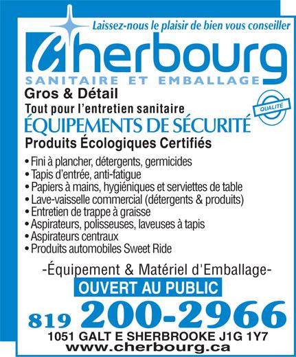 Cherbourg (819-566-2266) - Annonce illustrée======= - Laissez-nous le plaisir de bien vous conseiller Gros & Détail QULAITÉ Tout pour l entretien sanitaire ÉQUIPEMENTS DE SÉCURITÉ Produits Écologiques Certifiés Fini à plancher, détergents, germicides Tapis d entrée, anti-fatigue Papiers à mains, hygiéniques et serviettes de table Lave-vaisselle commercial (détergents & produits) Entretien de trappe à graisse Aspirateurs, polisseuses, laveuses à tapis Aspirateurs centraux Produits automobiles Sweet Ride -Équipement & Matériel d'Emballage- OUVERT AU PUBLIC 819 200-2966 1051 GALT E SHERBROOKE J1G 1Y7 www.cherbourg.ca