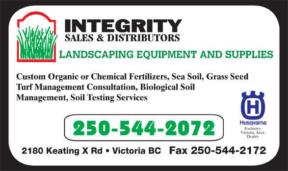 Integrity Sales & Distributors (250-544-2072) - Display Ad - LANDSCAPING EQUIPMENT AND SUPPLIES Custom Organic or Chemical Fertilizers, Sea Soil, Grass Seed Turf Management Consultation, Biological Soil Management, Soil Testing Services Exclusive Victoria Area 250-544-2072 Dealer Fax 250-544-2172