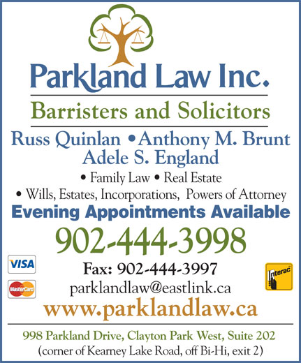 Parkland Law (902-444-3998) - Display Ad - Barristers and Solicitors Russ Quinlan  Anthony M. Brunt Adele S. England Family Law   Real Estate Wills, Estates, Incorporations,  Powers of Attorney Evening Appointments Available 902-444-3998 Fax: 902-444-3997 www.parklandlaw.ca 998 Parkland Drive, Clayton Park West, Suite 202 (corner of Kearney Lake Road, off Bi-Hi, exit 2) Barristers and Solicitors Russ Quinlan  Anthony M. Brunt Adele S. England Family Law   Real Estate Wills, Estates, Incorporations,  Powers of Attorney Evening Appointments Available 902-444-3998 Fax: 902-444-3997 www.parklandlaw.ca 998 Parkland Drive, Clayton Park West, Suite 202 (corner of Kearney Lake Road, off Bi-Hi, exit 2)