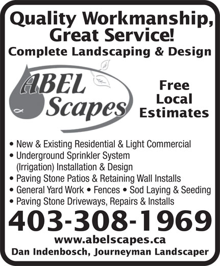 Abel Scapes Landscaping Ltd. (403-308-1969) - Annonce illustrée======= - Dan Indenbosch, Journeyman Landscaper Quality Workmanship, Great Service! Complete Landscaping & Design Free Local Estimates New & Existing Residential & Light Commercial Underground Sprinkler System (Irrigation) Installation & Design Paving Stone Patios & Retaining Wall Installs General Yard Work   Fences   Sod Laying & Seeding Paving Stone Driveways, Repairs & Installs 403-308-1969 www.abelscapes.ca