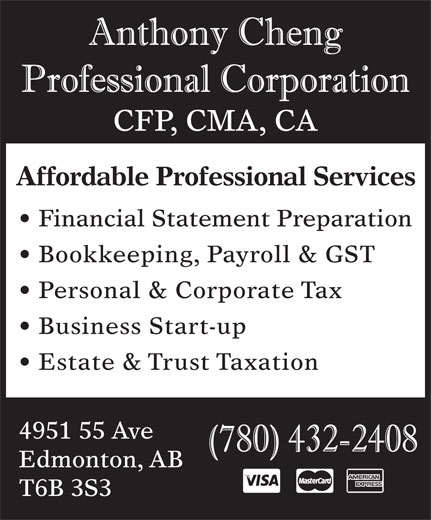 Anthony Cheng Professional Corp (780-432-2408) - Annonce illustrée======= - CFP, CMA, CA Affordable Professional Services Financial Statement Preparation Personal & Corporate Tax Business Start-up Estate & Trust Taxation 4951 55 Ave Edmonton, AB T6B 3S3 Bookkeeping, Payroll & GST