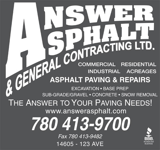 Answer Asphalt & General Contracting Ltd (780-413-9700) - Display Ad - EXCAVATION   BASE PREP SUB-GRADE/GRAVEL   CONCRETE   SNOW REMOVAL www.answerasphalt.com 780 413-9700 Fax 780 413-9482 14605 - 123 AVE
