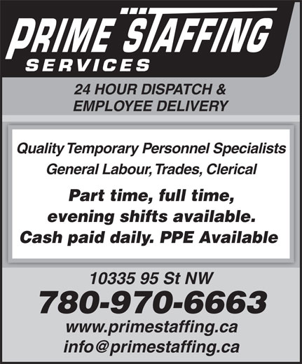 Prime Staffing Services (780-424-3663) - Annonce illustrée======= - 24 HOUR DISPATCH & EMPLOYEE DELIVERY Quality Temporary Personnel Specialists General Labour, Trades, Clerical Part time, full time, evening shifts available. Cash paid daily. PPE Available 10335 95 St NW 780-970-6663 www.primestaffing.ca 24 HOUR DISPATCH & EMPLOYEE DELIVERY Quality Temporary Personnel Specialists General Labour, Trades, Clerical Part time, full time, evening shifts available. Cash paid daily. PPE Available 10335 95 St NW 780-970-6663 www.primestaffing.ca