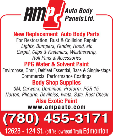AMP Auto Body Panels Ltd (780-455-3171) - Display Ad - New Replacement  Auto Body Parts For Restoration, Rust & Collision Repair Lights, Bumpers, Fender, Hood, etc Carpet, Clips & Fasteners, Weatherstrip, Roll Pans & Accessories PPG Water & Solvent Paint Envirobase, Omni, Delfleet Essential, Base & Single-stage Commercial Performance Coatings Body Shop Supplies 3M, Carworx, Dominion, Proform, POR 15, Norton, Pliogrip, Devilbiss, Iwata, Sata, Rust Check Alsa Exotic Paint www.ampauto.com (780) 455-3171 12628 - 124 St. (off Yellowhead Trail) Edmonton