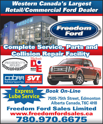 Freedom Ford Sales Limited (780-462-7575) - Annonce illustrée======= - Western Canada's Largest Retail/Commercial Ford Dealer Complete Service, Parts and Collision Repair Facility Book On-Line Express Lube Service 7505-75th Street, Edmonton Alberta Canada, T6C 4H8 Freedom Ford Sales Limited www.freedomfordsales.ca 780.970.6675 Western Canada's Largest Retail/Commercial Ford Dealer Complete Service, Parts and Collision Repair Facility Book On-Line Express Lube Service 7505-75th Street, Edmonton Alberta Canada, T6C 4H8 Freedom Ford Sales Limited www.freedomfordsales.ca 780.970.6675