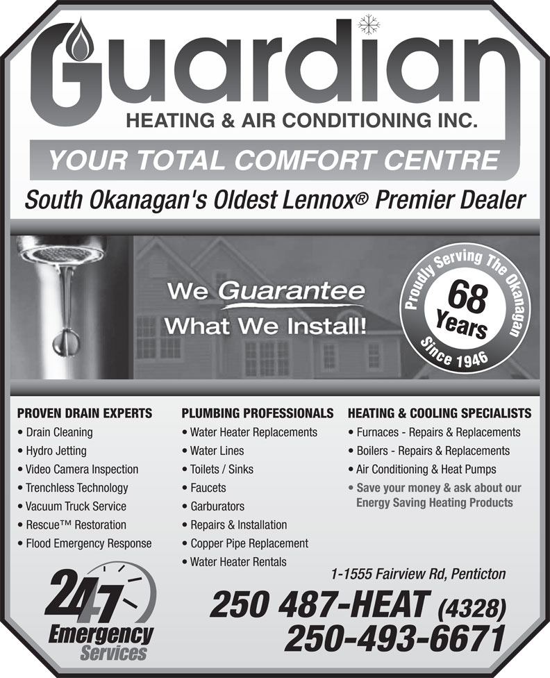 Guardian Heating & Air Conditioning Inc (250-487-4328) - Annonce illustrée======= - South Okanagan's Oldest Lennox Premier Dealer 68 PROVEN DRAIN EXPERTS PLUMBING PROFESSIONALS HEATING & COOLING SPECIALISTS Drain Cleaning Water Heater Replacements Furnaces - Repairs & Replacements Hydro Jetting Water Lines Boilers - Repairs & Replacements Video Camera Inspection Toilets / Sinks Air Conditioning & Heat Pumps Trenchless Technology Faucets Save your money & ask about our Energy Saving Heating Products Vacuum Truck Service Garburators Rescue  Restoration Repairs & Installation Flood Emergency Response Copper Pipe Replacement Water Heater Rentals 1-1555 Fairview Rd, Penticton 250 487-HEAT (4328) 250-493-6671