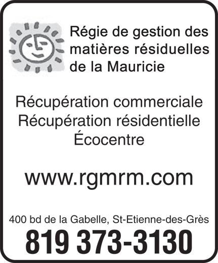 Régie de gestion des matières résiduelles de la Mauricie (819-373-3130) - Annonce illustrée======= - Régie de gestion des matières résiduelles de la Mauricie 819 373-3130 Récupération commerciale Récupération résidentielle Écocentre www.rgmrm.com 400 bd de la Gabelle, St-Etienne-des-Grès