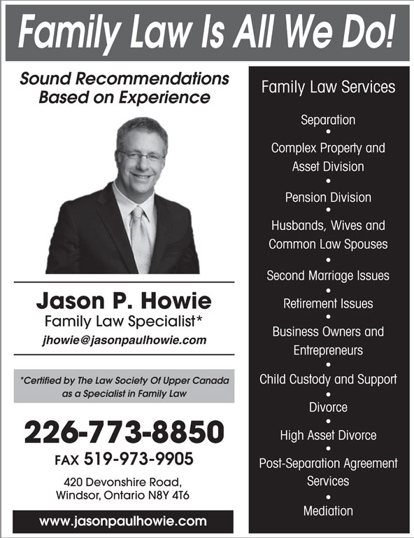 Jason Paul Howie Law Office (519-973-1500) - Annonce illustrée======= - Sound Recommendations Family Law Is All We Do! Separation Family Law Services Based on Experience Asset Division Complex Property and Pension Division Husbands, Wives and Common Law Spouses Second Marriage Issues Retirement Issues Jason P. Howie Family Law Specialist* Business Owners and Entrepreneurs Child Custody and Support *Certified by The Law Society Of Upper Canada as a Specialist in Family Law Divorce High Asset Divorce 226-773-8850 FAX 519-973-9905 Post-Separation Agreement Services 420 Devonshire Road, Windsor, Ontario N8Y 4T6 Mediation www.jasonpaulhowie.com