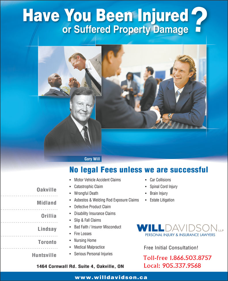 Will Davidson LLP (905-337-9568) - Annonce illustrée======= - Have You Been Injured or Suffered Property Damage Gary Will No legal Fees unless we are successful Motor Vehicle Accident Claims Car Collisions Catastrophic Claim Spinal Cord Injury Oakville Wrongful Death Brain Injury Asbestos & Welding Rod Exposure Claims Estate Litigation Midland Defective Product Claim Disability Insurance Claims Orillia Slip & Fall Claims Bad Faith / Insurer Misconduct Lindsay Fire Losses PERSONAL INJURY & INSURANCE LAWYERS Nursing Home Toronto Medical Malpractice Free Initial Consultation! Serious Personal Injuries Huntsville Toll-free 1.866.503.8757 Local: 905.337.9568 1464 Cornwall Rd. Suite 4, Oakville, ON www.willdavidson.ca Motor Vehicle Accident Claims Car Collisions Catastrophic Claim Spinal Cord Injury Oakville Wrongful Death Brain Injury Asbestos & Welding Rod Exposure Claims Estate Litigation Midland Defective Product Claim Disability Insurance Claims Orillia Slip & Fall Claims Bad Faith / Insurer Misconduct Lindsay Fire Losses PERSONAL INJURY & INSURANCE LAWYERS Nursing Home Toronto Medical Malpractice Free Initial Consultation! Serious Personal Injuries Huntsville Toll-free 1.866.503.8757 Local: 905.337.9568 1464 Cornwall Rd. Suite 4, Oakville, ON www.willdavidson.ca Have You Been Injured or Suffered Property Damage Gary Will No legal Fees unless we are successful