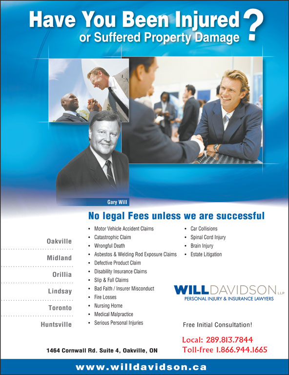 Will Davidson LLP (905-337-9568) - Annonce illustrée======= - Have You Been Injured or Suffered Property Damage Gary Will No legal Fees unless we are successful Motor Vehicle Accident Claims Car Collisions Catastrophic Claim Spinal Cord Injury Oakville Wrongful Death Brain Injury Asbestos & Welding Rod Exposure Claims Estate Litigation Midland Defective Product Claim Disability Insurance Claims Orillia Slip & Fall Claims Bad Faith / Insurer Misconduct Lindsay Fire Losses PERSONAL INJURY & INSURANCE LAWYERS Nursing Home Toronto Medical Malpractice Serious Personal Injuries Huntsville Free Initial Consultation! Local: 289.813.7844 Toll-free 1.866.944.1665 1464 Cornwall Rd. Suite 4, Oakville, ON www.willdavidson.ca Nursing Home Toronto Medical Malpractice Serious Personal Injuries Huntsville Free Initial Consultation! Local: 289.813.7844 Toll-free 1.866.944.1665 1464 Cornwall Rd. Suite 4, Oakville, ON www.willdavidson.ca PERSONAL INJURY & INSURANCE LAWYERS Have You Been Injured or Suffered Property Damage Gary Will No legal Fees unless we are successful Motor Vehicle Accident Claims Car Collisions Catastrophic Claim Spinal Cord Injury Oakville Wrongful Death Brain Injury Asbestos & Welding Rod Exposure Claims Estate Litigation Midland Defective Product Claim Disability Insurance Claims Orillia Slip & Fall Claims Bad Faith / Insurer Misconduct Lindsay Fire Losses
